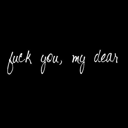 fuck you my dear